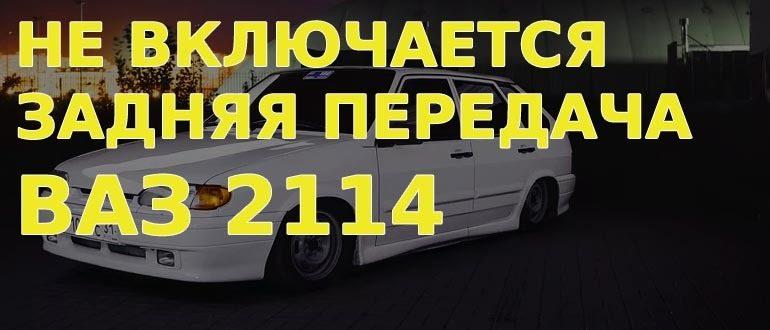 Не включается задняя передача на ВАЗ 2114